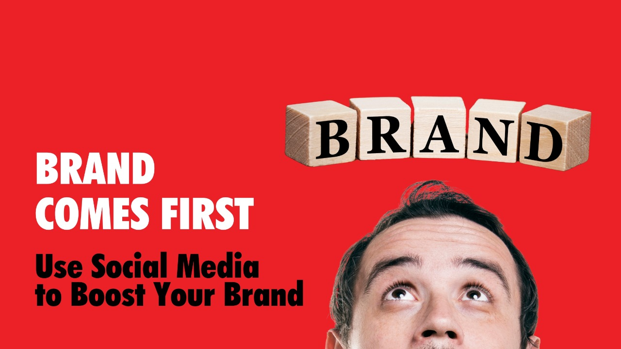 BRAND COMES FIRST- Use Social Media to Boost Your Brand
